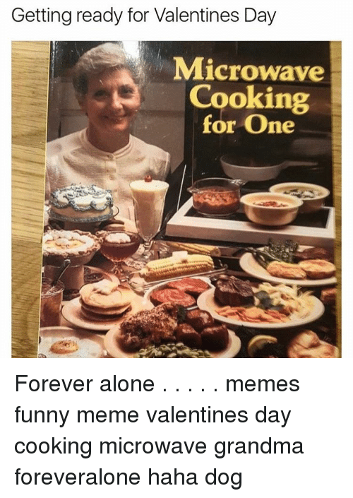 Alone Meme: Getting ready for Valentines Day  Microwave  Cooking  for One Forever alone . . . . . memes funny meme valentines day cooking microwave grandma foreveralone haha dog