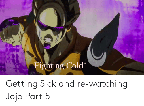 Sick: Getting Sick and re-watching Jojo Part 5