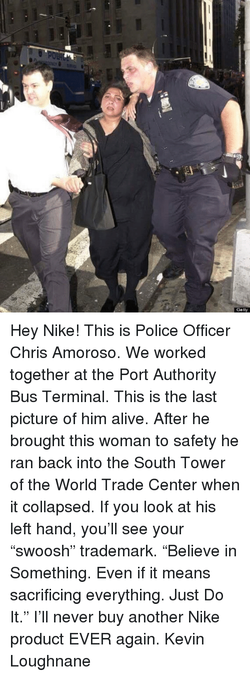 """Alive, Just Do It, and Memes: Getty Hey Nike! This is Police Officer Chris Amoroso. We worked together at the Port Authority Bus Terminal. This is the last picture of him alive. After he brought this woman to safety he ran back into the South Tower of the World Trade Center when it collapsed. If you look at his left hand, you'll see your """"swoosh"""" trademark. """"Believe in Something. Even if it means sacrificing everything. Just Do It."""" I'll never buy another Nike product EVER again. Kevin Loughnane"""