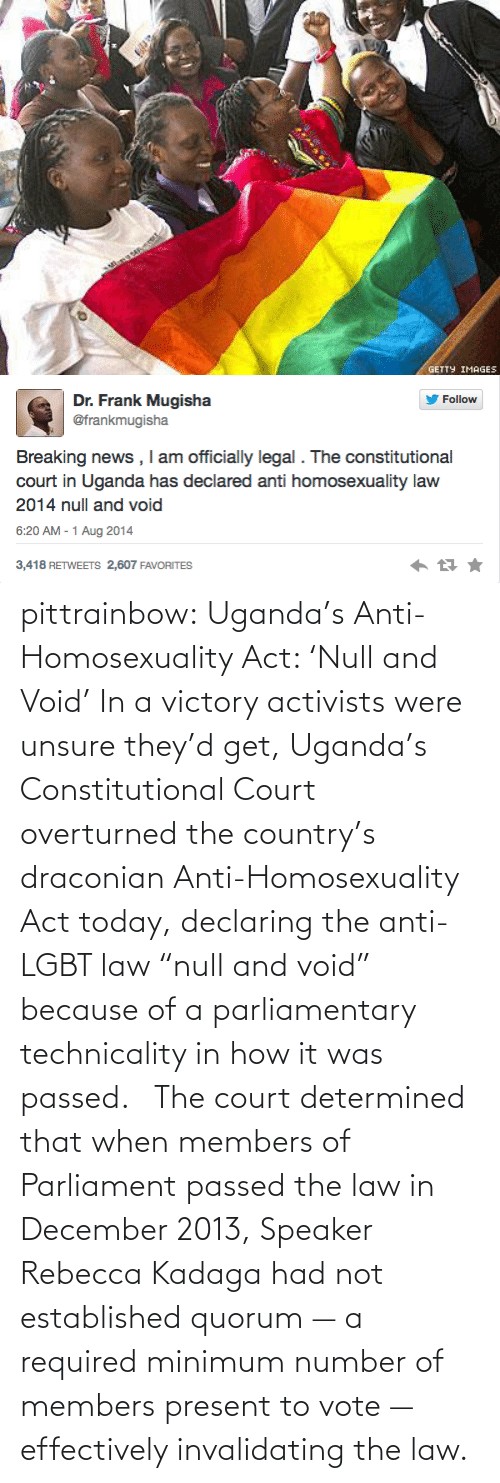 """Anti Lgbt: GETTY IMAGES   Dr. Frank Mugisha  @frankmugisha  Follow  Breaking news , I am officially legal . The constitutional  court in Uganda has declared anti homosexuality law  2014 null and void  6:20 AM - 1 Aug 2014  3,418 RETWEETS 2,607 FAVORITES pittrainbow:   Uganda's Anti-Homosexuality Act: 'Null and Void' In a victory activists were unsure they'd get, Uganda's Constitutional Court overturned the country's draconian Anti-Homosexuality Act today, declaring the anti-LGBT law """"null and void"""" because of a parliamentary technicality in how it was passed.  The court determined that when members of Parliament passed the law in December 2013, Speaker Rebecca Kadaga had not established quorum — a required minimum number of members present to vote — effectively invalidating the law."""