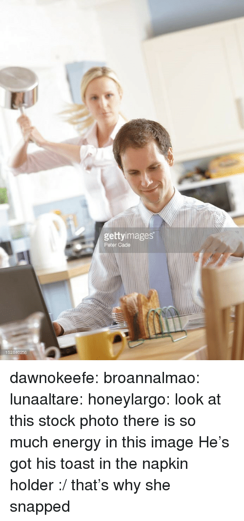 Energy, Tumblr, and Blog: gettyimages  Peter Cade  152840258 dawnokeefe:  broannalmao:  lunaaltare:   honeylargo:  look at this stock photo  there is so much energy in this image    He's got his toast in the napkin holder :/   that's why she snapped