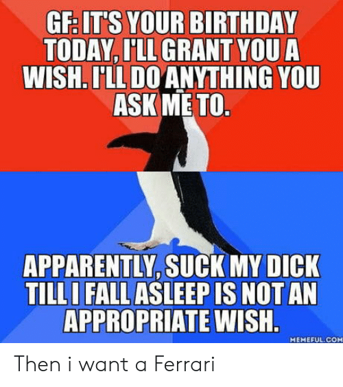 birthday today: GF IT'S YOUR BIRTHDAY  TODAY, I'LL GRANT YOU A  WISH. LL DO ANYTHING YOU  ASK ME TO  APPARENTLY, SUCK MY DICK  TILL  I FALL ASLEEP IS NOT AN  APPROPRIATE  WISH  MEMEFUL.COM Then i want a Ferrari