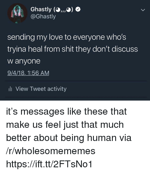 Love, Shit, and Being Human: Ghastly (O,, ,O)  @Ghastly  sending my love to everyone who's  tryina heal from shit they don't discuss  w anyone  9/4/18,1:56 AM  li View Tweet activity it's messages like these that make us feel just that much better about being human via /r/wholesomememes https://ift.tt/2FTsNo1