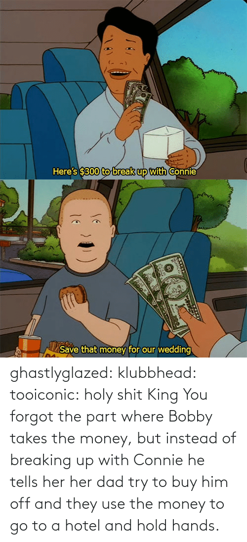 breaking: ghastlyglazed: klubbhead:  tooiconic:  holy shit  King  You forgot the part where Bobby takes the money, but instead of breaking up with Connie he tells her her dad try to buy him off and they use the money to go to a hotel and hold hands.