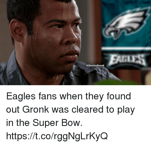 Philadelphia Eagles, Super, and Play: @GhettoGronk Eagles fans when they found out Gronk was cleared to play in the Super Bow. https://t.co/rggNgLrKyQ