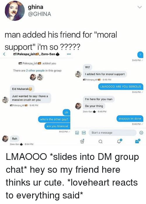 """mubarak: ghina  @GHINA  man added his friend for """"moral  support"""" i'm so ?????  45 PM  Palespaysh added you  Wtf  There are 2 other people in this group  added him for moral support  ㄷ PalespayshX: 9:45 PM  LMAOOOO ARE YOU SERIOUS  Eid Mubarak  9:45 PM  Just wanted to say I have a  massive crush on you  I'm here for you man  ㄷ Palespaysht. 9:40 PM  Do your thing  Zoro-5an 9:46 PM  who's the other guy?  sksjsjsjs im done  9:46 PM  are you bisexual  9:42 PM 图回Start a message  Rah  0  Zoro-5an 9:44 PM LMAOOO *slides into DM group chat* hey so my friend here thinks ur cute. *loveheart reacts to everything said*"""