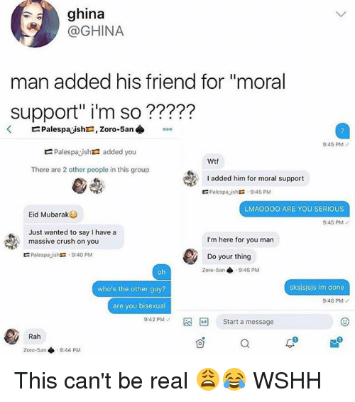 """mubarak: ghina  @GHINA  man added his friend for """"moral  Support"""" i'm so ?????  9:45 PM  Palespayshra added you  Wtf  There are 2 other people in this group  added him for moral support  Palespayshr: . 9:45 PM  ?  LMAO0OO ARE YOU SERIOUS  Eid Mubarak  9:45 PM  Just wanted to say I have a  massive crush on you  Palespajshra . 9:40 PM  I'm here for you man  Do your thing  Zoro-5an 9:46 PM  who's the other guy?  sksjsjsjs im done  9:46 PM  are you bisexual  9:42 PM-  Start a message  Rah  1  Zoro-5an ◆  9:44 PM This can't be real 😩😂 WSHH"""