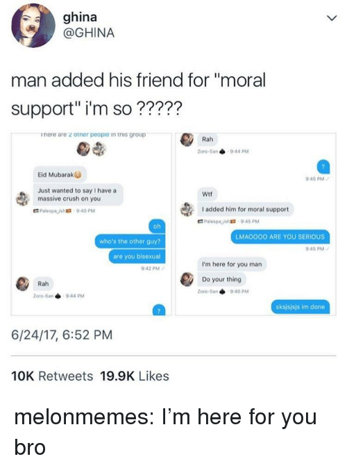 """mubarak: ghina  @GHINA  man added his friend for """"moral  support"""" i'm so?????  inere are z otner peopie in this group  Zoro-5an 944 PM  Eid Mubarak  45 PM  Just wanted to say I have a  massive crush on you  Wtf  I added him for moral support  LMAOOOO ARE YOU SERIOUS  who's the other guy?  are you bisexual  :42 PM  45 PM  I'm here for you man  Do your thing  Rah  Zoro-5an 940 PM  Zoro-5a.  9.44 pM  sksjsjsjs im done  6/24/17, 6:52 PM  10K Retweets 19.9K Likes melonmemes:  I'm here for you bro"""