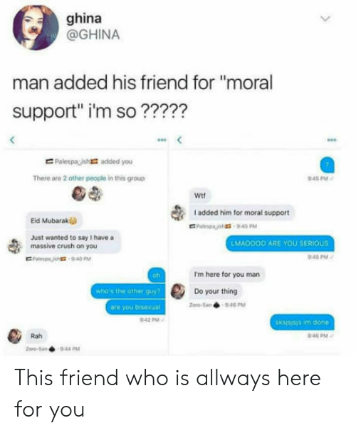 """mubarak: ghina  @GHINA  man added his friend for """"moral  support"""" i'm so ?????  E Palespaish  added you  There are 2 other people in this group  45 PM  Wit  I added him for moral support  Eid Mubarak  Just wanted to say I have a  massive crush on you  LMA0OOO ARE YOU SERIOUS  0:45PM  oh  I'm here for you man  who's the other guy  Do your thing  pro-5an946 PM  are you bisexual  sksjsjsis im done  Rah  40 PM This friend who is allways here for you"""