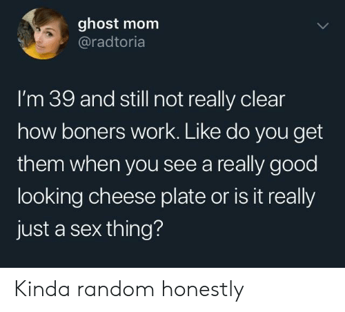 Sex, Work, and Ghost: ghost mom  @radtoria  l'm 39 and still not really clear  how boners work. Like do you get  them when you see a really good  looking cheese plate or is it really  just a sex thing? Kinda random honestly