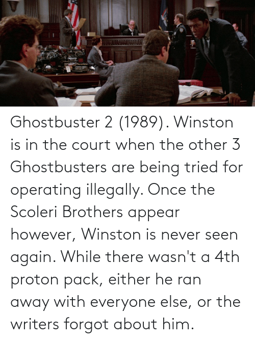 ran: Ghostbuster 2 (1989). Winston is in the court when the other 3 Ghostbusters are being tried for operating illegally. Once the Scoleri Brothers appear however, Winston is never seen again. While there wasn't a 4th proton pack, either he ran away with everyone else, or the writers forgot about him.