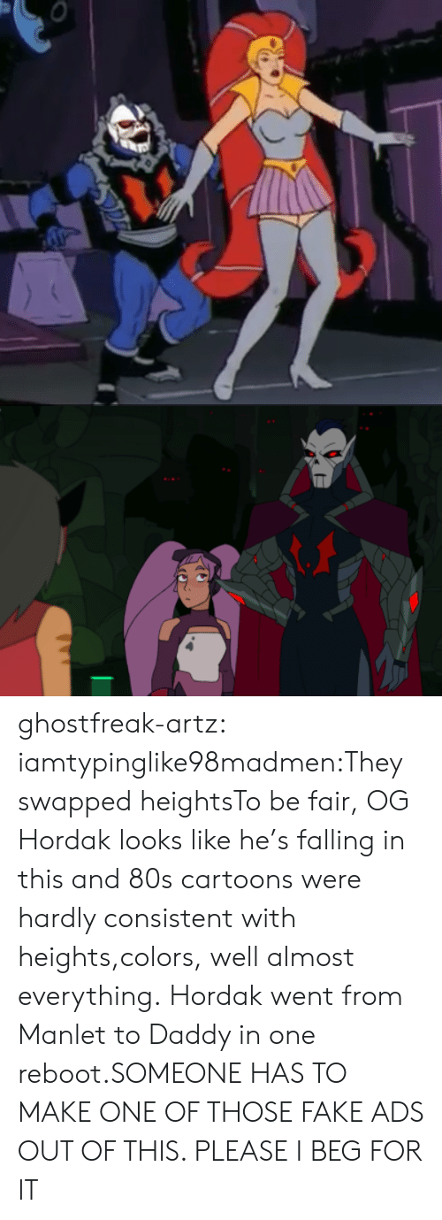 80s, Fake, and Tumblr: ghostfreak-artz:  iamtypinglike98madmen:They swapped heightsTo be fair, OG Hordak looks like he's falling in this and 80s cartoons were hardly consistent with heights,colors, well almost everything.  Hordak went from Manlet to Daddy in one reboot.SOMEONE HAS TO MAKE ONE OF THOSE FAKE ADS OUT OF THIS. PLEASE I BEG FOR IT