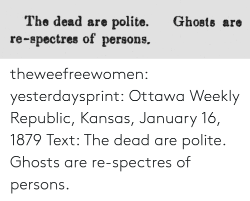 ghosts: Ghosts are  The dead are polite.  re-spectres of persons. theweefreewomen:  yesterdaysprint:  Ottawa Weekly Republic, Kansas, January 16, 1879 Text: The dead are polite. Ghosts are re-spectres of persons.