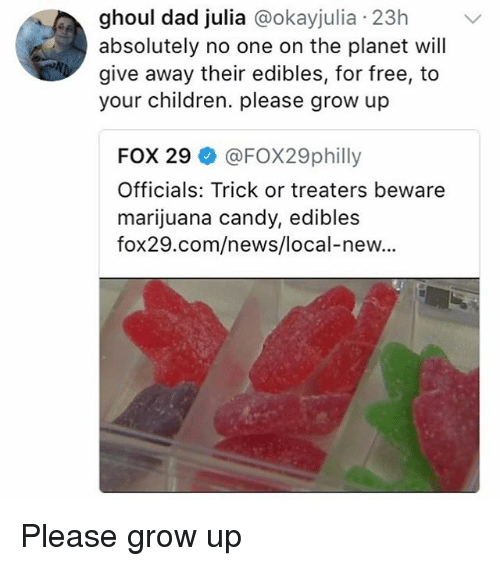 ghoul: ghoul dad julia @okayjulia 23h  absolutely no one on the planet will  give away their edibles, for free, to  your children. please grow up  FOX 29 @FOX29philly  Officials: Trick or treaters beware  marijuana candy, edibles  fox29.com/news/local-new... Please grow up