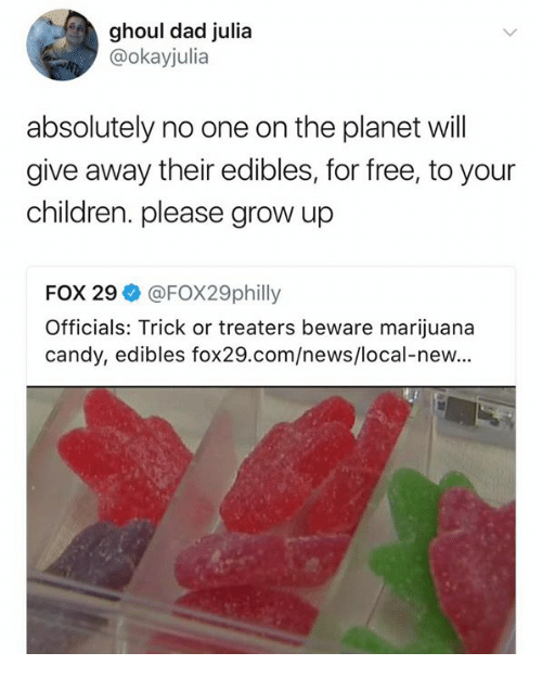 ghoul: ghoul dad julia  @okayjulia  absolutely no one on the planet will  give away their edibles, for free, to your  children. please grow up  FOX 29ネ@FOX29philly  Officials: Trick or treaters beware marijuana  candy, edibles fox29.com/news/local-new...