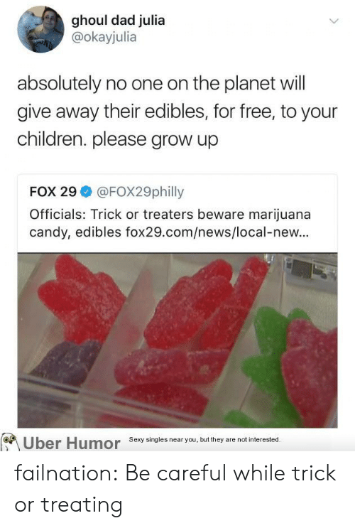 ghoul: ghoul dad julia  @okayjulia  absolutely no one on the planet will  give away their edibles, for free, to your  children. please grow up  FOX 29 @FOX29philly  Officials: Trick or treaters beware marijuana  candy, edibles fox29.com/news/local-new...  Uber  Humor  Sexy singles near you, but they are not interested failnation:  Be careful while trick or treating