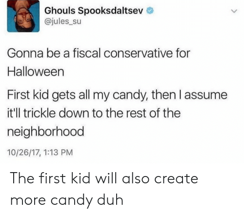 ghouls: Ghouls Spooksdaltsev  @jules_su  Gonna be a fiscal conservative for  Halloween  First kid gets all my candy, then l assume  it'll trickle down to the rest of the  neighborhood  10/26/17, 1:13 PM The first kid will also create more candy duh