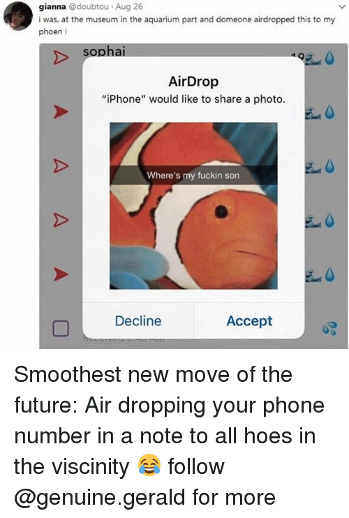 "Fuckins: gianna @doubtou Aug 26  i was. at the museum in the aquarium part and domeone airdropped this to my  phoen i  sopha  495  AirDrop  ""iPhone"" would like to share a photo.  Where's my fuckin son  Decline  Accept Smoothest new move of the future: Air dropping your phone number in a note to all hoes in the viscinity 😂 follow @genuine.gerald for more"