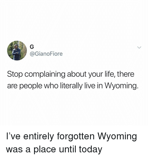 Life, Live, and Today: @GianoFiore  Stop complaining about your life, there  are people who literally live in Wyoming. I've entirely forgotten Wyoming was a place until today