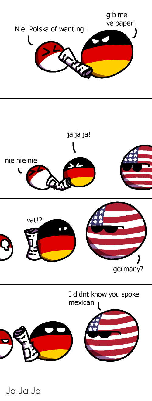Germany, Mexican, and Paper: gib me  ve paper!  Nie! Polska of wanting!  ja ja ja!  nie nie nie  vat!?  )  germany?  I didnt know you spoke  mexican Ja Ja Ja