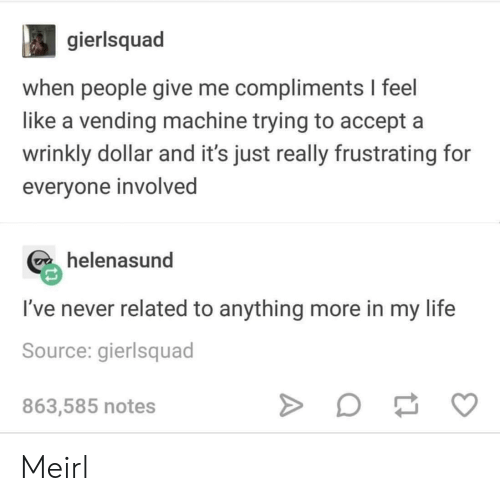 Compliments: gierlsquad  when people give me compliments I feel  like a vending machine trying to accept a  wrinkly dollar and it's just really frustrating for  everyone involved  helenasund  I've never related to anything more in my life  Source: gierlsquad  863,585 notes Meirl