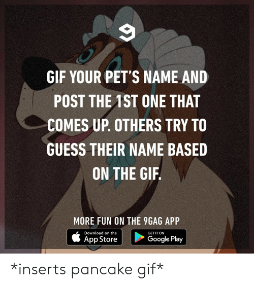 App Store: GIF YOUR PET'S NAME AND  POST THE 1ST ONE THAT  COMES UP. OTHERS TRY TO  GUESS THEIR NAME BASED  ON THE GIF  MORE FUN ON THE 9GAG APP  Download on the  GET IT ON  App Store  Google Play *inserts pancake gif*