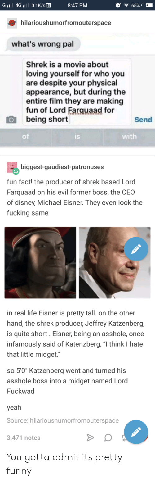 """lord farquaad: GiI 4G 0.1K/s  8:47 PM  hilarioushumorfromouterspace  what's wrong pal  Shrek is a movie about  loving yourself for who you  are despite your physical  appearance, but during the  entire film they are making  fun of Lord Farquaad for  being short  Send  of  IS  with  biggest-gaudiest-patronuses  fun fact! the producer of shrek based Lord  Farquaad on his evil former boss, the CEO  of disney, Michael Eisner. They even look the  fucking same  in real life Eisner is pretty tall. on the other  hand, the shrek producer, Jeffrey Katzenberg,  is quite short. Eisner, being an asshole, once  infamously said of Katenzberg, """"l think I hate  that little midget.""""  so 5'0"""" Katzenberg went and turned hi:s  asshole boss into a midget named Lord  Fuckwad  yeah  Source: hilarioushumorfromouterspace  3,471 notes You gotta admit its pretty funny"""