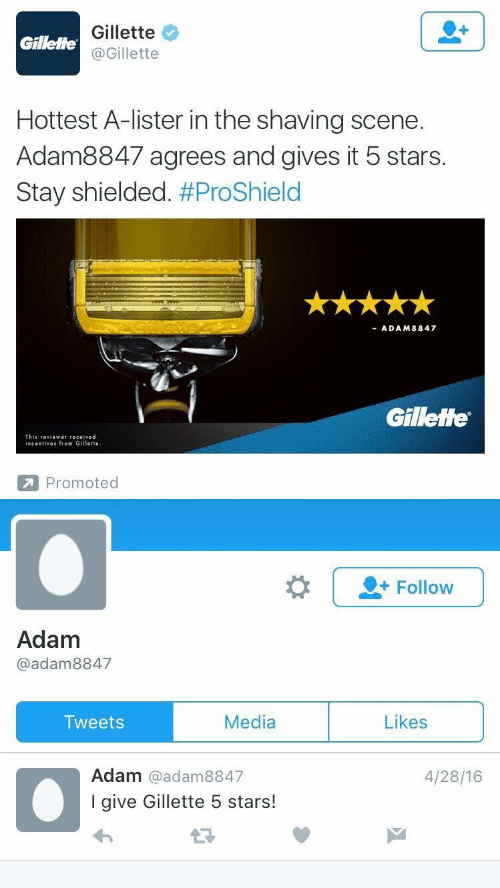 5 Stars: Gillette  @Gillette  Gillette  Hottest A-lister in the shaving scene.  Adam8847 agrees and gives it 5 stars.  Stay shielded. #ProShield  ADAM8847  Gillette  This 『eviower received  incentives from Gillette  Promoted   |-Follow  Adam  @adam8847  Media  Likes  Tweets  Adam @adam8847  I give Gillette 5 stars!  4/28/16