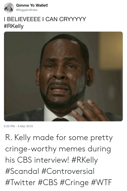 Memes, R. Kelly, and Twitter: Gimme Yo Wallet!  @NiggalmBroke  I BELIEVEEEE I CAN CRYYYYY  #RKelly  5:50 PM-5 Mar 2019 R. Kelly made for some pretty cringe-worthy memes during his CBS interview! #RKelly #Scandal #Controversial #Twitter #CBS #Cringe #WTF