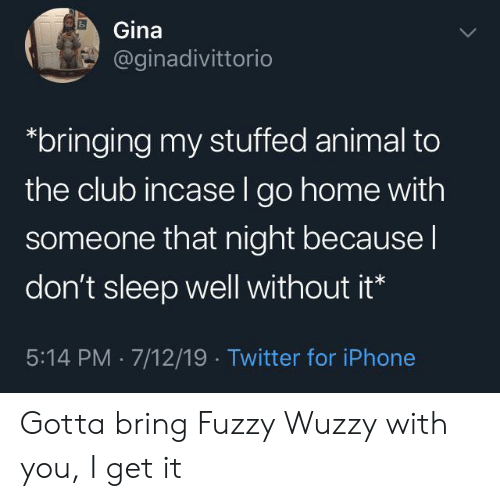 stuffed animal: Gina  @ginadivittorio  bringing my stuffed animal to  the club incase l go home with  someone that night because I  don't sleep well without it*  5:14 PM 7/12/19 Twitter for iPhone Gotta bring Fuzzy Wuzzy with you, I get it