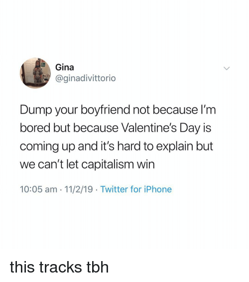 Bored, Iphone, and Memes: Gina  @ginadivittorio  Dump your boyfriend not because l'm  bored but because Valentine's Day is  coming up and it's hard to explain but  we can't let capitalism win  10:05 am 11/2/19 Twitter for iPhone this tracks tbh