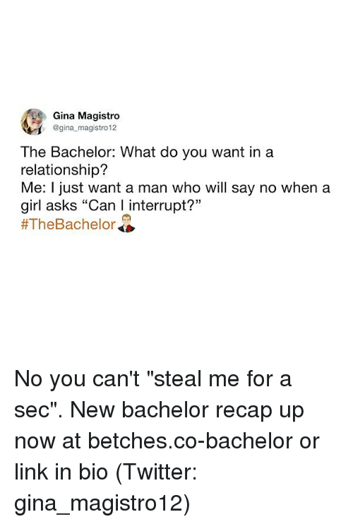 "Bachelor: Gina Magistro  @gina magistro 12  The Bachelor: What do you want ina  relationship?  Me: I just want a man who will say no when a  girl asks ""Can I interrupt?""  No you can't ""steal me for a sec"". New bachelor recap up now at betches.co-bachelor or link in bio (Twitter: gina_magistro12)"