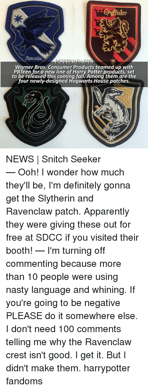 slytherins: Gindor  Warner Bros. Consumer Products teamed up with  PBTeen for a new line of Harry Potter products, set  to be released this coming fall. Among them are the  four newly-designed Hogwarts House patches. NEWS   Snitch Seeker ⠀⠀⠀⠀⠀⠀⠀⠀⠀⠀⠀⠀⠀ — Ooh! I wonder how much they'll be, I'm definitely gonna get the Slytherin and Ravenclaw patch. Apparently they were giving these out for free at SDCC if you visited their booth! — I'm turning off commenting because more than 10 people were using nasty language and whining. If you're going to be negative PLEASE do it somewhere else. I don't need 100 comments telling me why the Ravenclaw crest isn't good. I get it. But I didn't make them. harrypotter fandoms