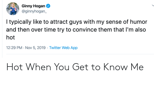 Twitter, Time, and Bestoftwitter: Ginny Hogan  @ginnyhogan_  I typically like to attract guys with my sense of humor  and then over time try to convince them that I'm also  hot  12:29 PM Nov 5, 2019 Twitter Web App Hot When You Get to Know Me