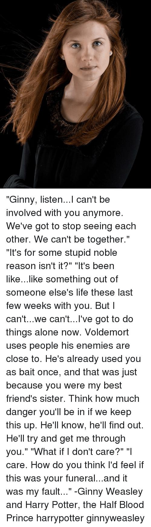 """harried: """"Ginny, listen...I can't be involved with you anymore. We've got to stop seeing each other. We can't be together."""" """"It's for some stupid noble reason isn't it?"""" """"It's been like...like something out of someone else's life these last few weeks with you. But I can't...we can't...I've got to do things alone now. Voldemort uses people his enemies are close to. He's already used you as bait once, and that was just because you were my best friend's sister. Think how much danger you'll be in if we keep this up. He'll know, he'll find out. He'll try and get me through you."""" """"What if I don't care?"""" """"I care. How do you think I'd feel if this was your funeral...and it was my fault..."""" -Ginny Weasley and Harry Potter, the Half Blood Prince harrypotter ginnyweasley"""