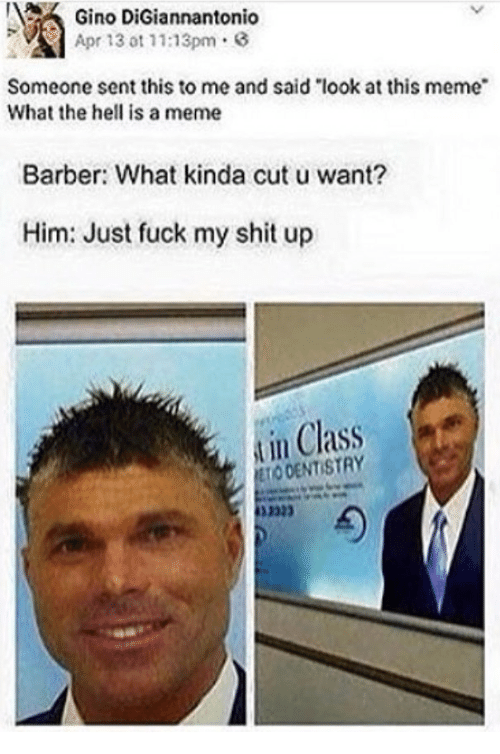"Senting: Gino DiGia  Apr 13 ot 11:13pm.  nnantonio  Someone sent this to me and said ""look at this meme  What the hell is a meme  Barber: What kinda cut u want?  Him: Just fuck my shit up  in Class  ODENTISTRY  332"