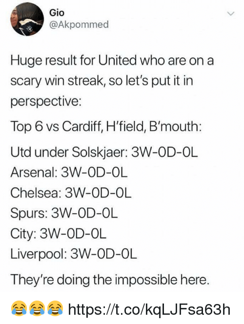 the impossible: Gio  @Akpommed  Huge result for United who are on a  scary win streak, so let's put it in  perspective:  Top 6 vs Cardiff, H'field, B'mouth:  Utd under Solskjaer: 3W-OD-OL  Arsenal: 3W-OD-OL  Chelsea: 3W-OD-OL  Spurs: 3W-OD-OL  City: 3W-OD-OL  Liverpool: 3W-OD-OL  They're doing the impossible here 😂😂😂 https://t.co/kqLJFsa63h