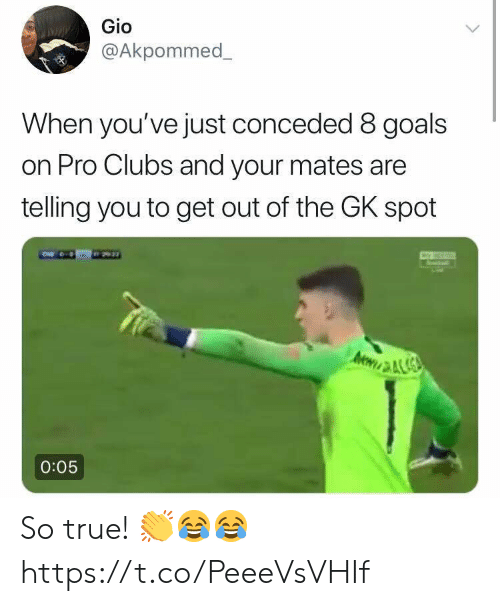 gio: Gio  @Akpommed  When you've just conceded 8 goals  on Pro Clubs and your mates are  telling you to get out of the GK spot  0:05 So true! 👏😂😂 https://t.co/PeeeVsVHIf