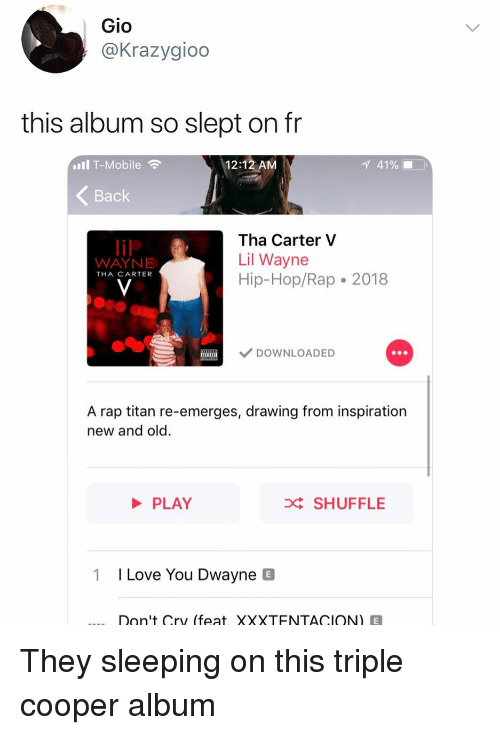 gio: Gio  @Krazygioo  this album so slept on fr  Il T-Mobile  12:12 AM  1 41% ■  Back  Tha Carter V  Lil Wayne  Hip-Hop/Rap 2018  WAYNE  THA CARTER  DOWNLOADED  A rap titan re-emerges, drawing from inspiration  new and old.  PLAY  D SHUFFLE  1  I Love You Dwayne B  Don't Cry (feat, XXXTENTACION)E They sleeping on this triple cooper album