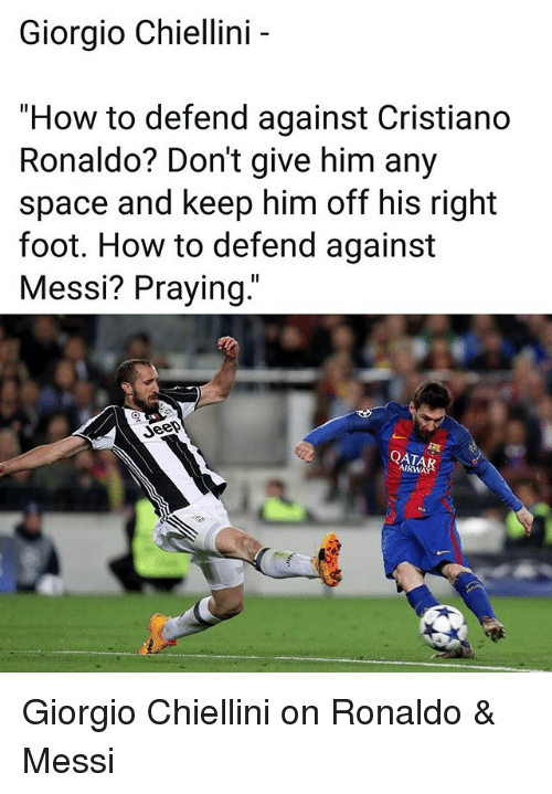 "Cristiano Ronaldo, Memes, and How To: Giorgio Chiellini -  ""How to defend against Cristiano  Ronaldo? Don't give him any  space and keep him off his right  foot. How to defend against  Messi? Praying.""  QATA  AIRWA Giorgio Chiellini on Ronaldo & Messi"