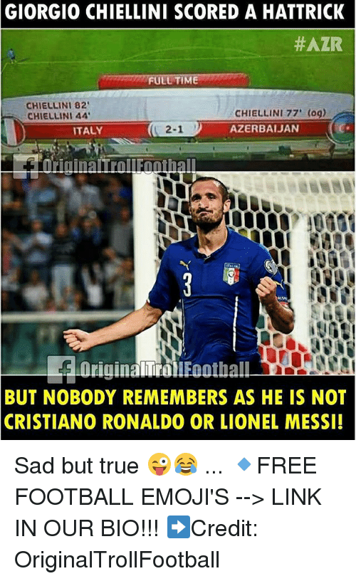 Cristiano Ronaldo, Football, and Memes: GIORGIO  CHIELLINI SCORED A HATTRICK  #AZR  CHIELLINI 82  CHIELLINI 44  CHIELLINI 77' (0g)  AZERBAIJAN  TALY  2-1  BUT NOBODY REMEMBERS AS HE IS NOT  CRISTIANO RONALDO OR LIONEL MESSI! Sad but true 😜😂 ... 🔹FREE FOOTBALL EMOJI'S --> LINK IN OUR BIO!!! ➡️Credit: OriginalTrollFootball