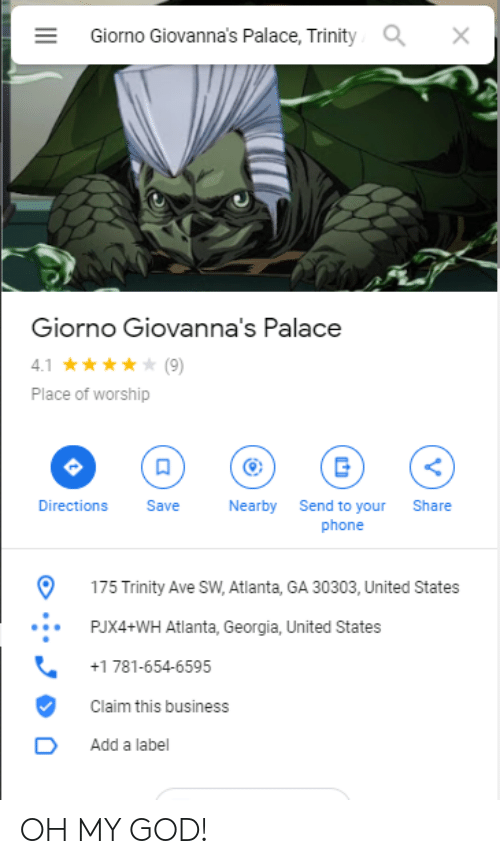 God, Oh My God, and Phone: Giorno Giovanna's Palace, Trinity  X  Giorno Giovanna's Palace  4.1  (9)  Place of worship  Directions  Save  Nearby  Send to your  phone  Share  175 Trinity Ave SW, Atlanta, GA 30303, United States  PJX4+WH Atlanta, Georgia, United States  +1 781-654-6595  Claim this business  Add a label OH MY GOD!