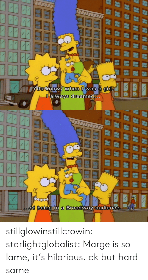 Tumblr, Blog, and Http: gir  alwavs dreamed   or being in a Broadwav audience. stillglowinstillcrowin: starlightglobalist: Marge is so lame, it's hilarious. ok but hard same