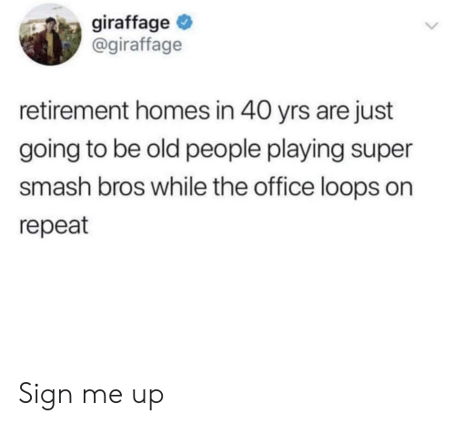 loops: giraffage  @giraffage  retirement homes in 40 yrs are just  going to be old people playing super  smash bros while the office loops on  repeat Sign me up