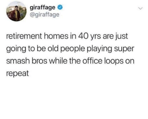 Dank, Old People, and Smashing: giraffage  @giraffage  retirement homes in 40 yrs are just  going to be old people playing super  smash bros while the office loops on  repeat