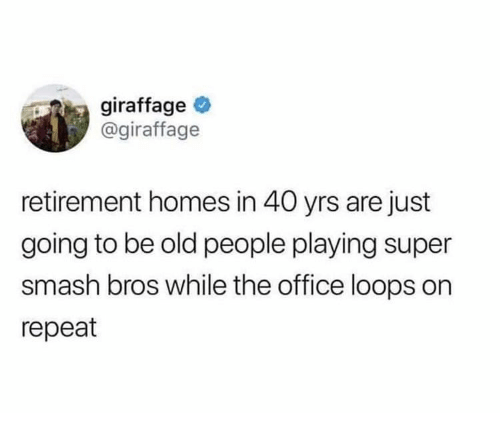 loops: giraffage  @giraffage  retirement homes in 40 yrs are just  going to be old people playing super  smash bros while the office loops on  repeat