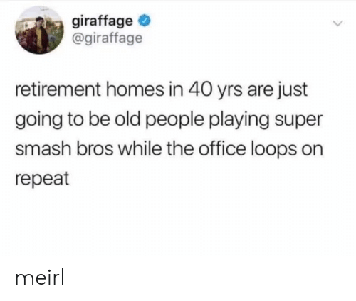 loops: giraffage  @giraffage  retirement homes in 40 yrs are just  going to be old people playing super  smash bros while the office loops on  repeat meirl