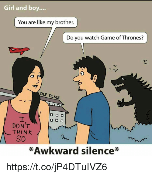 Awkward Silence: Girl and boy.  You are like my brother  Do you watch Game ofThrones?  DLF PLACE  U DO  O O O  DON'T  THINK  SO  *Awkward silence* https://t.co/jP4DTuIVZ6