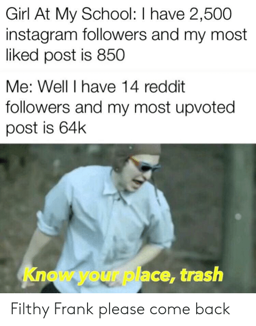 Instagram Followers: Girl At My School: I have 2,500  instagram followers and my most  liked post is 850  Me: Well I have 14 reddit  followers and my most upvoted  post is 64k  Know your place, trash Filthy Frank please come back