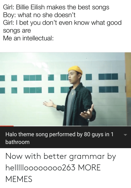 Billie: Girl: Billie Eilish makes the best songs  Boy: what no she doesn't  Girl: I bet you don't even know what good  songs are  Me an intellectual:  Halo theme song performed by 80 guys in 1  bathroom Now with better grammar by hellllloooooooo263 MORE MEMES